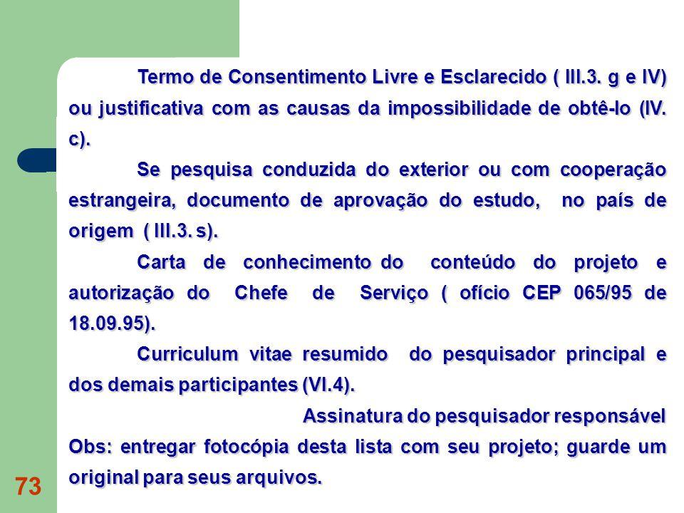 73 Termo de Consentimento Livre e Esclarecido ( III.3. g e IV) ou justificativa com as causas da impossibilidade de obtê-lo (IV. c). Se pesquisa condu