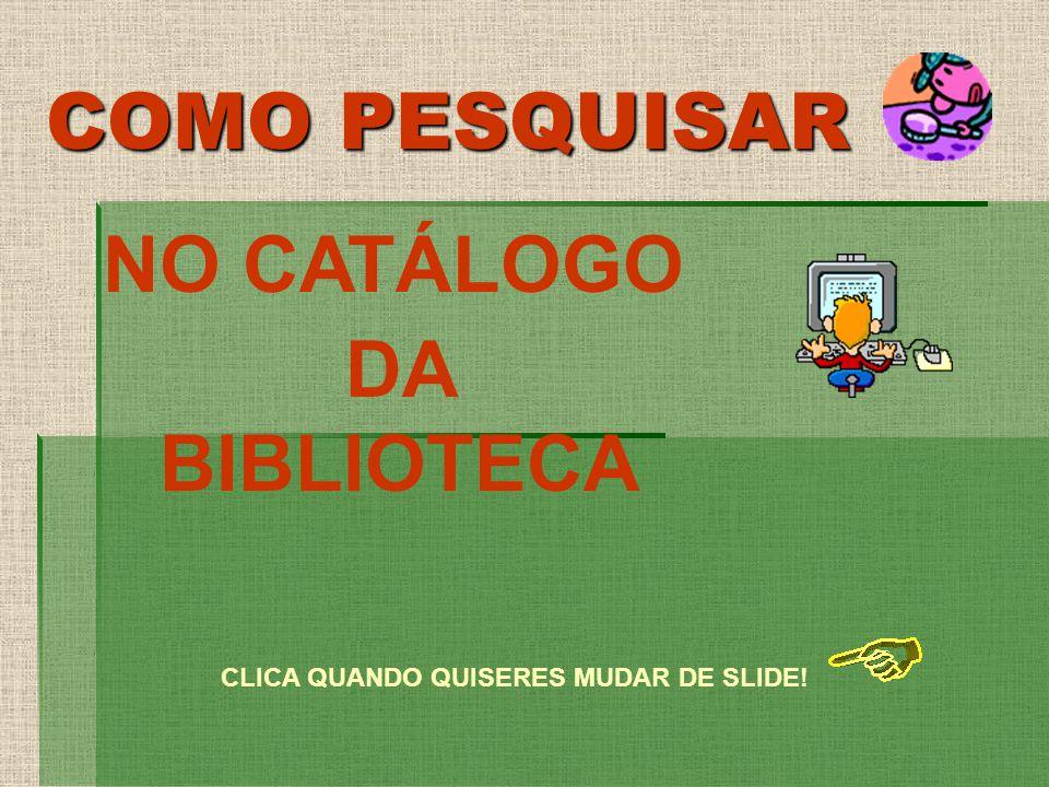 COMO PESQUISAR NO CATÁLOGO DA BIBLIOTECA CLICA QUANDO QUISERES MUDAR DE SLIDE!