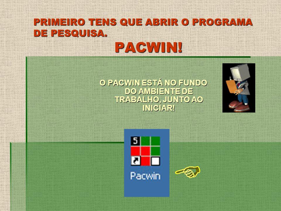 PRIMEIRO TENS QUE ABRIR O PROGRAMA DE PESQUISA. PACWIN! O PACWIN ESTÁ NO FUNDO DO AMBIENTE DE TRABALHO, JUNTO AO INICIAR!