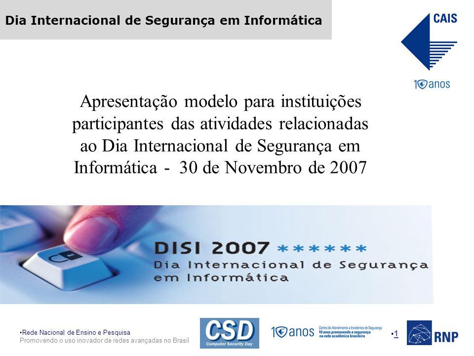 Rede Nacional de Ensino e Pesquisa Promovendo o uso inovador de redes avançadas no Brasil Dia Internacional de Segurança em Informática 1 Apresentação modelo para instituições participantes das atividades relacionadas ao Dia Internacional de Segurança em Informática - 30 de Novembro de 2007