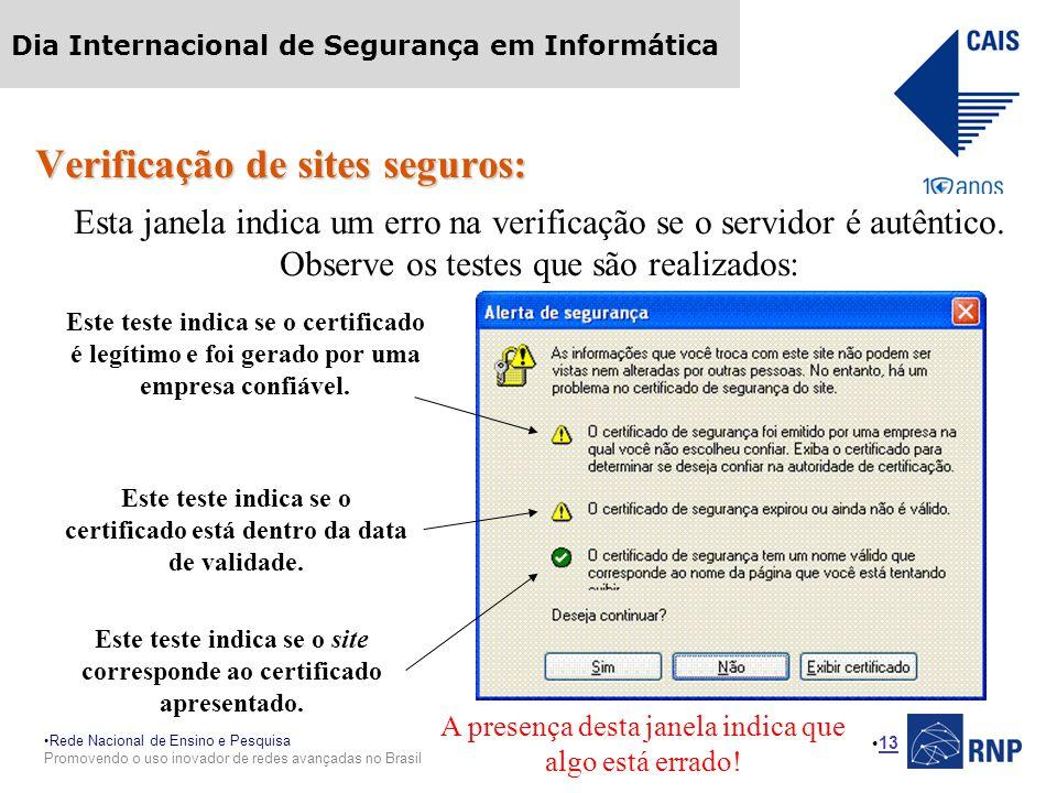 Rede Nacional de Ensino e Pesquisa Promovendo o uso inovador de redes avançadas no Brasil Dia Internacional de Segurança em Informática 13 Verificação de sites seguros: Esta janela indica um erro na verificação se o servidor é autêntico.