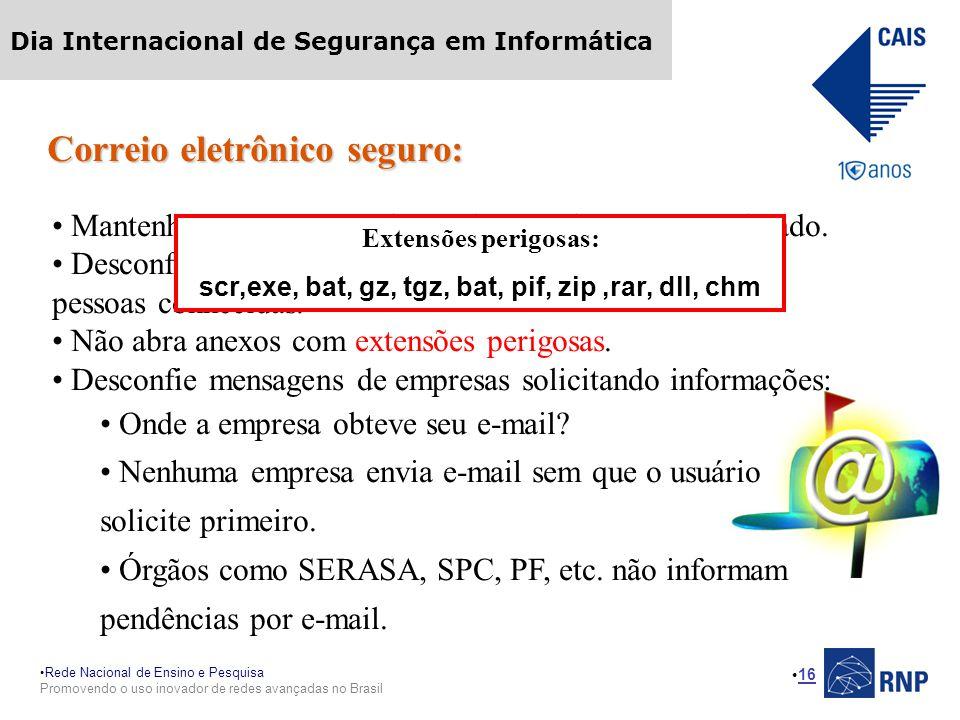 Rede Nacional de Ensino e Pesquisa Promovendo o uso inovador de redes avançadas no Brasil Dia Internacional de Segurança em Informática 16 Correio eletrônico seguro: Mantenha seu programa leitor de e-mail sempre atualizado.