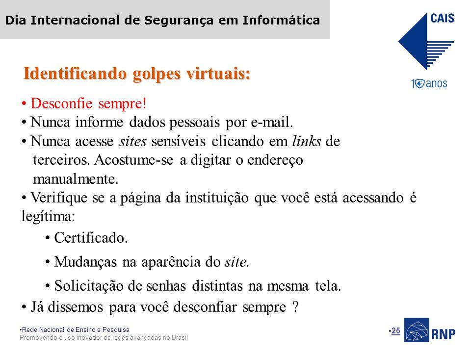 Rede Nacional de Ensino e Pesquisa Promovendo o uso inovador de redes avançadas no Brasil Dia Internacional de Segurança em Informática 25 Identificando golpes virtuais: Desconfie sempre.