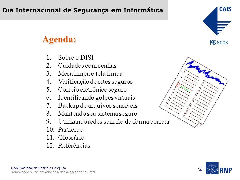 Rede Nacional de Ensino e Pesquisa Promovendo o uso inovador de redes avançadas no Brasil Dia Internacional de Segurança em Informática 3 Agenda: 1.Sobre o DISI 2.Cuidados com senhas 3.Mesa limpa e tela limpa 4.Verificação de sites seguros 5.Correio eletrônico seguro 6.Identificando golpes virtuais 7.Backup de arquivos sensíveis 8.Mantendo seu sistema seguro 9.Utilizando redes sem fio de forma correta 10.Participe 11.Glossário 12.Referências