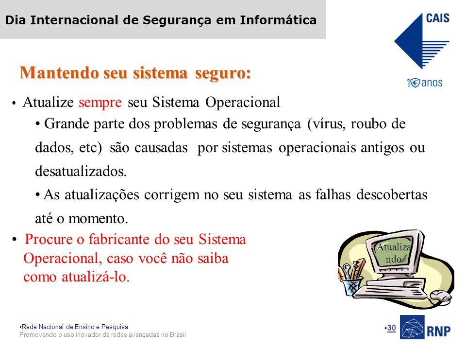 Rede Nacional de Ensino e Pesquisa Promovendo o uso inovador de redes avançadas no Brasil Dia Internacional de Segurança em Informática 30 Mantendo seu sistema seguro: Atualize sempre seu Sistema Operacional Grande parte dos problemas de segurança (vírus, roubo de dados, etc) são causadas por sistemas operacionais antigos ou desatualizados.