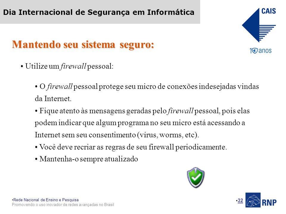 Rede Nacional de Ensino e Pesquisa Promovendo o uso inovador de redes avançadas no Brasil Dia Internacional de Segurança em Informática 32 Mantendo seu sistema seguro: Utilize um firewall pessoal: O firewall pessoal protege seu micro de conexões indesejadas vindas da Internet.