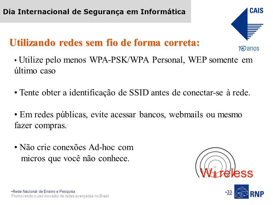 Rede Nacional de Ensino e Pesquisa Promovendo o uso inovador de redes avançadas no Brasil Dia Internacional de Segurança em Informática 33 Utilizando redes sem fio de forma correta: Utilize pelo menos WPA-PSK/WPA Personal, WEP somente em último caso Tente obter a identificação de SSID antes de conectar-se à rede.