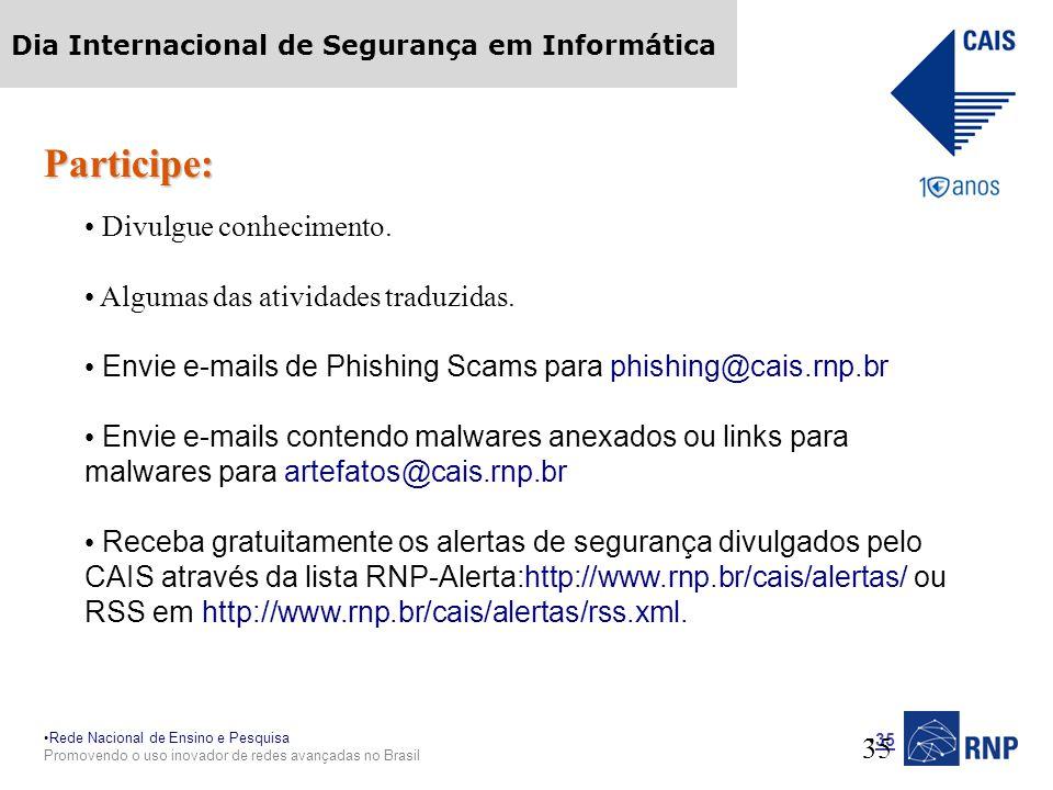 Rede Nacional de Ensino e Pesquisa Promovendo o uso inovador de redes avançadas no Brasil Dia Internacional de Segurança em Informática 35 Participe: Divulgue conhecimento.