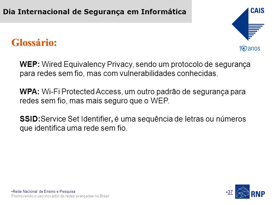 Rede Nacional de Ensino e Pesquisa Promovendo o uso inovador de redes avançadas no Brasil Dia Internacional de Segurança em Informática 37 Glossário: WEP: Wired Equivalency Privacy, sendo um protocolo de segurança para redes sem fio, mas com vulnerabilidades conhecidas.