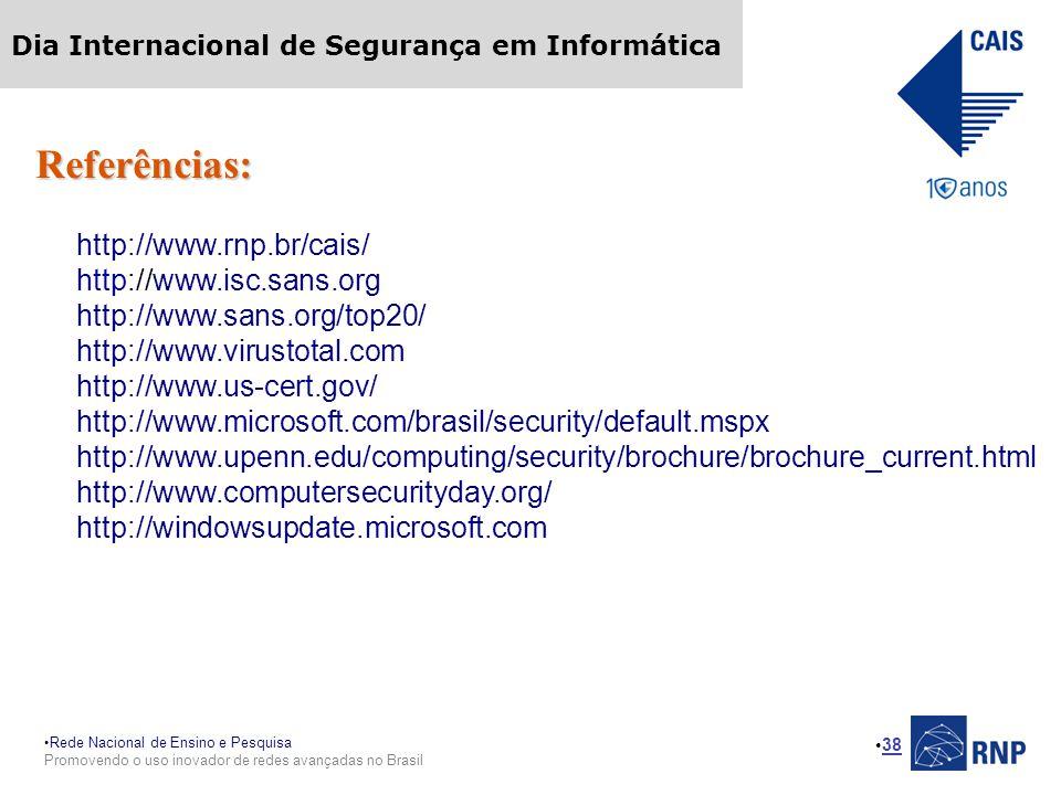 Rede Nacional de Ensino e Pesquisa Promovendo o uso inovador de redes avançadas no Brasil Dia Internacional de Segurança em Informática 38 Referências: http://www.rnp.br/cais/ http://www.isc.sans.org http://www.sans.org/top20/ http://www.virustotal.com http://www.us-cert.gov/ http://www.microsoft.com/brasil/security/default.mspx http://www.upenn.edu/computing/security/brochure/brochure_current.html http://www.computersecurityday.org/ http://windowsupdate.microsoft.com