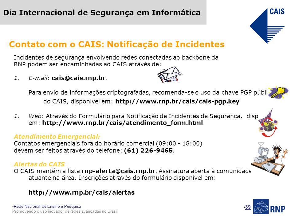 Rede Nacional de Ensino e Pesquisa Promovendo o uso inovador de redes avançadas no Brasil Dia Internacional de Segurança em Informática 39 Incidentes de segurança envolvendo redes conectadas ao backbone da RNP podem ser encaminhadas ao CAIS através de: 1.E-mail: cais@cais.rnp.br.