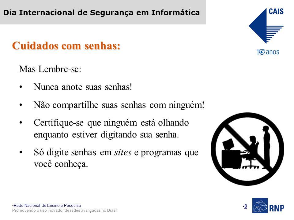 Rede Nacional de Ensino e Pesquisa Promovendo o uso inovador de redes avançadas no Brasil Dia Internacional de Segurança em Informática 8 Cuidados com senhas: Mas Lembre-se: Nunca anote suas senhas.