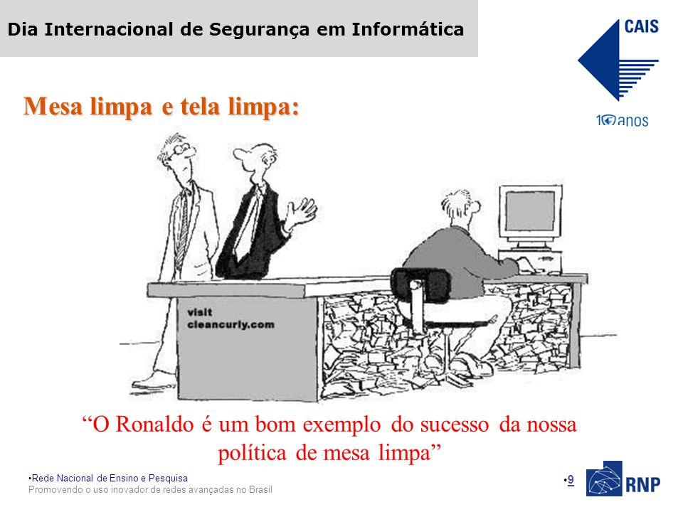 Rede Nacional de Ensino e Pesquisa Promovendo o uso inovador de redes avançadas no Brasil Dia Internacional de Segurança em Informática 9 Mesa limpa e tela limpa: O Ronaldo é um bom exemplo do sucesso da nossa política de mesa limpa