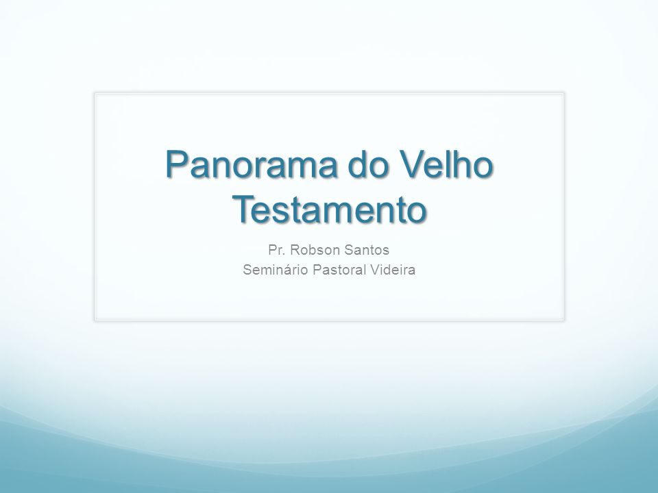 Panorama do Velho Testamento Pr. Robson Santos Seminário Pastoral Videira