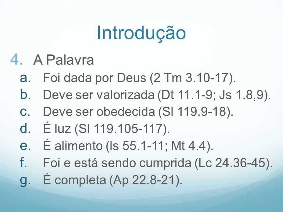 Introdução 4. A Palavra a. Foi dada por Deus (2 Tm 3.10-17). b. Deve ser valorizada (Dt 11.1-9; Js 1.8,9). c. Deve ser obedecida (Sl 119.9-18). d. É l