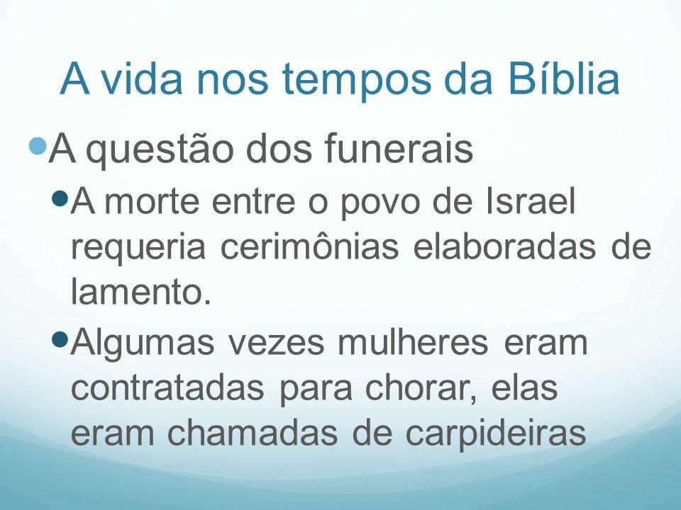 A vida nos tempos da Bíblia A questão dos funerais A morte entre o povo de Israel requeria cerimônias elaboradas de lamento. Algumas vezes mulheres er