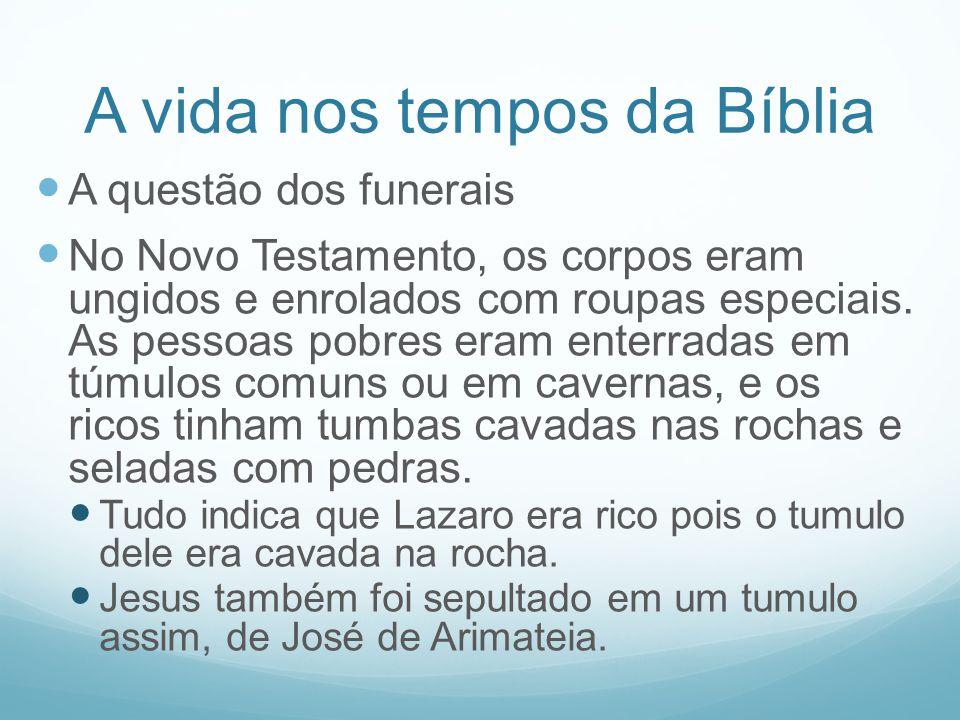 A vida nos tempos da Bíblia A questão dos funerais No Novo Testamento, os corpos eram ungidos e enrolados com roupas especiais. As pessoas pobres eram