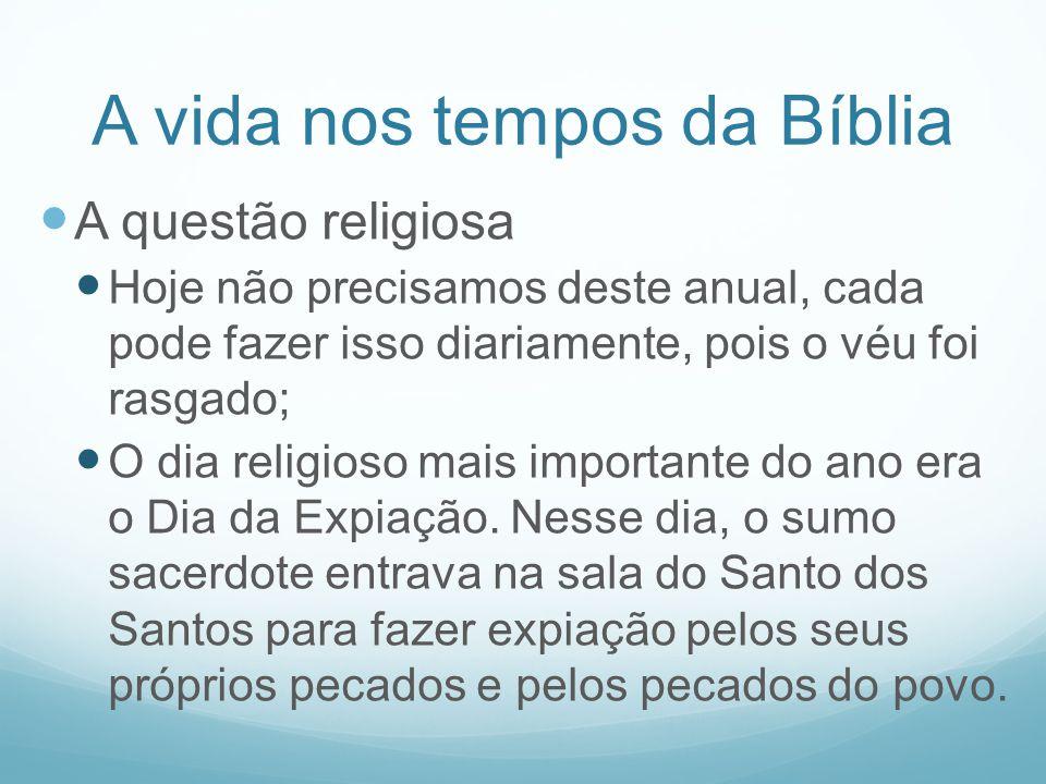 A vida nos tempos da Bíblia A questão religiosa Hoje não precisamos deste anual, cada pode fazer isso diariamente, pois o véu foi rasgado; O dia relig