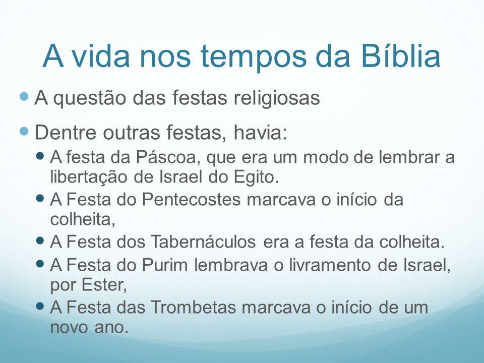 A vida nos tempos da Bíblia A questão das festas religiosas Dentre outras festas, havia: A festa da Páscoa, que era um modo de lembrar a libertação de