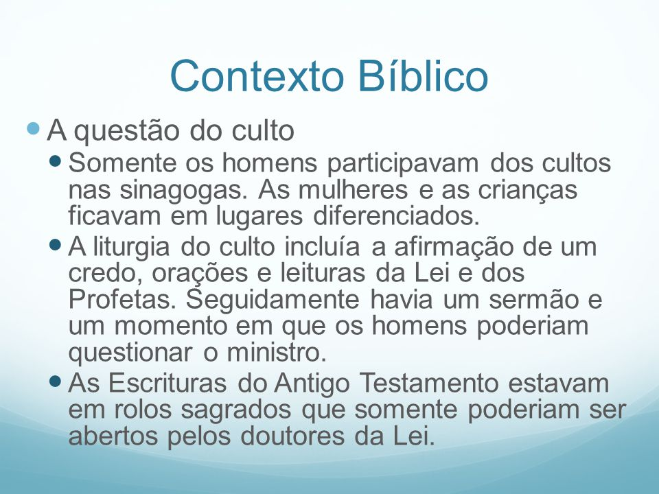 Contexto Bíblico A questão do culto Somente os homens participavam dos cultos nas sinagogas. As mulheres e as crianças ficavam em lugares diferenciado