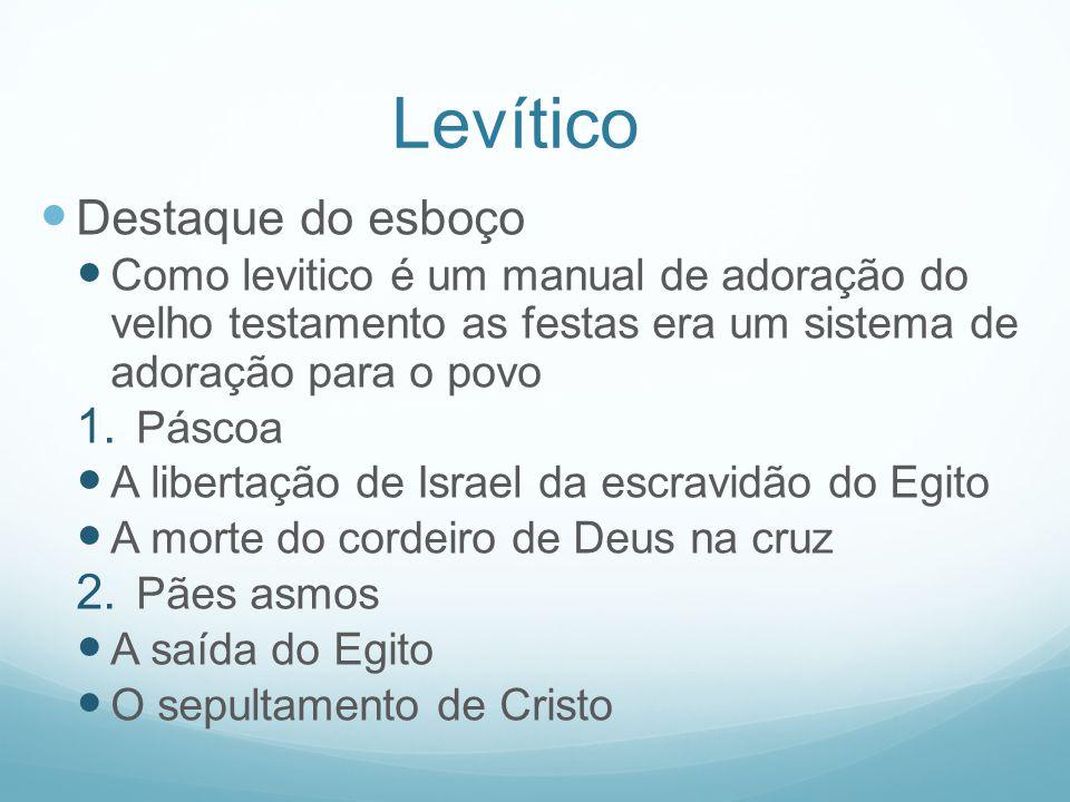 Levítico Destaque do esboço Como levitico é um manual de adoração do velho testamento as festas era um sistema de adoração para o povo 1. Páscoa A lib