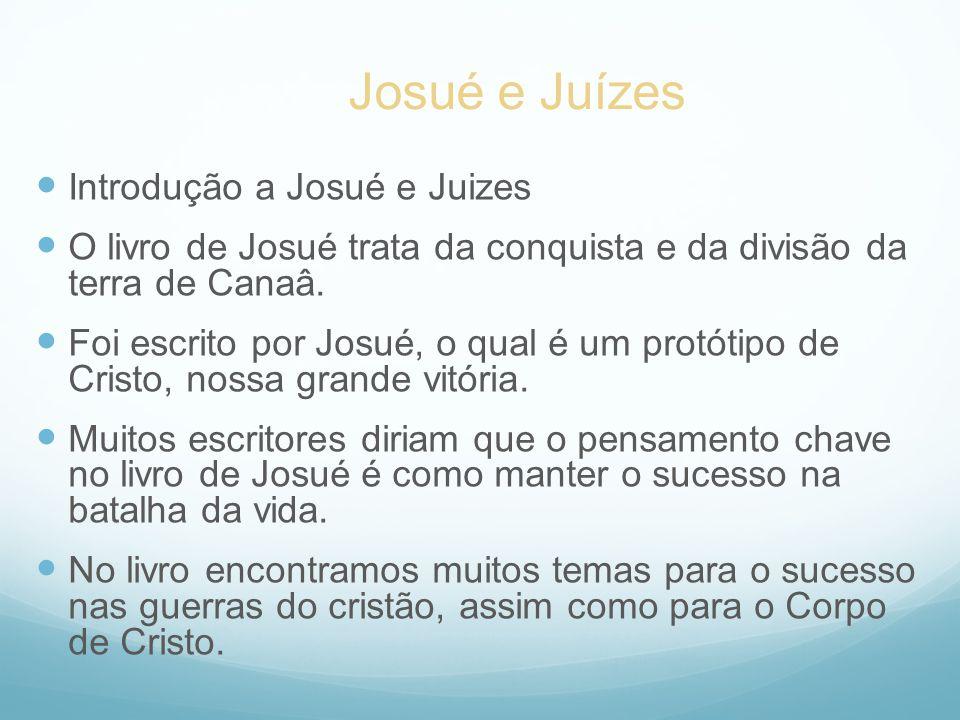 Introdução a Josué e Juizes O livro de Josué trata da conquista e da divisão da terra de Canaâ. Foi escrito por Josué, o qual é um protótipo de Cristo