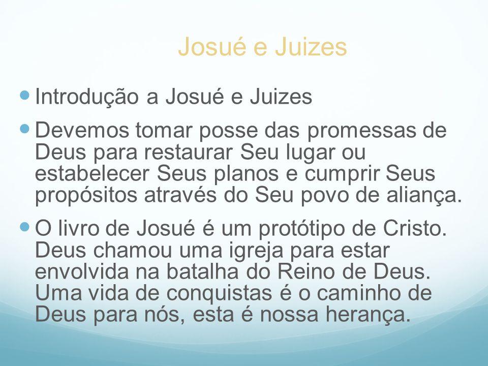 Introdução a Josué e Juizes Devemos tomar posse das promessas de Deus para restaurar Seu lugar ou estabelecer Seus planos e cumprir Seus propósitos at