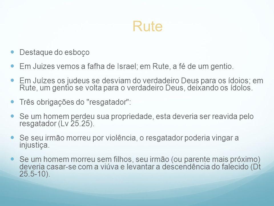 Destaque do esboço Em Juizes vemos a fafha de Israel; em Rute, a fé de um gentio. Em Juízes os judeus se desviam do verdadeiro Deus para os ídoios; em