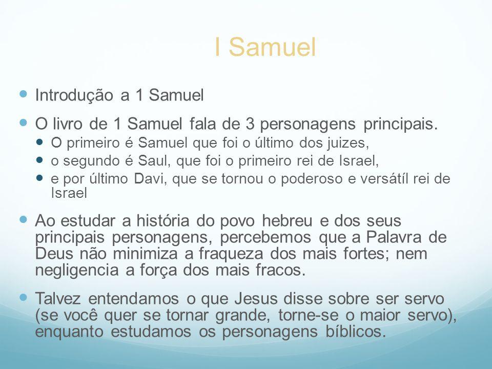 Introdução a 1 Samuel O livro de 1 Samuel fala de 3 personagens principais. O primeiro é Samuel que foi o último dos juizes, o segundo é Saul, que foi