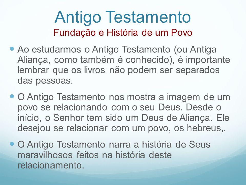 Antigo Testamento Fundação e História de um Povo Ao estudarmos o Antigo Testamento (ou Antiga Aliança, como também é conhecido), é importante lembrar