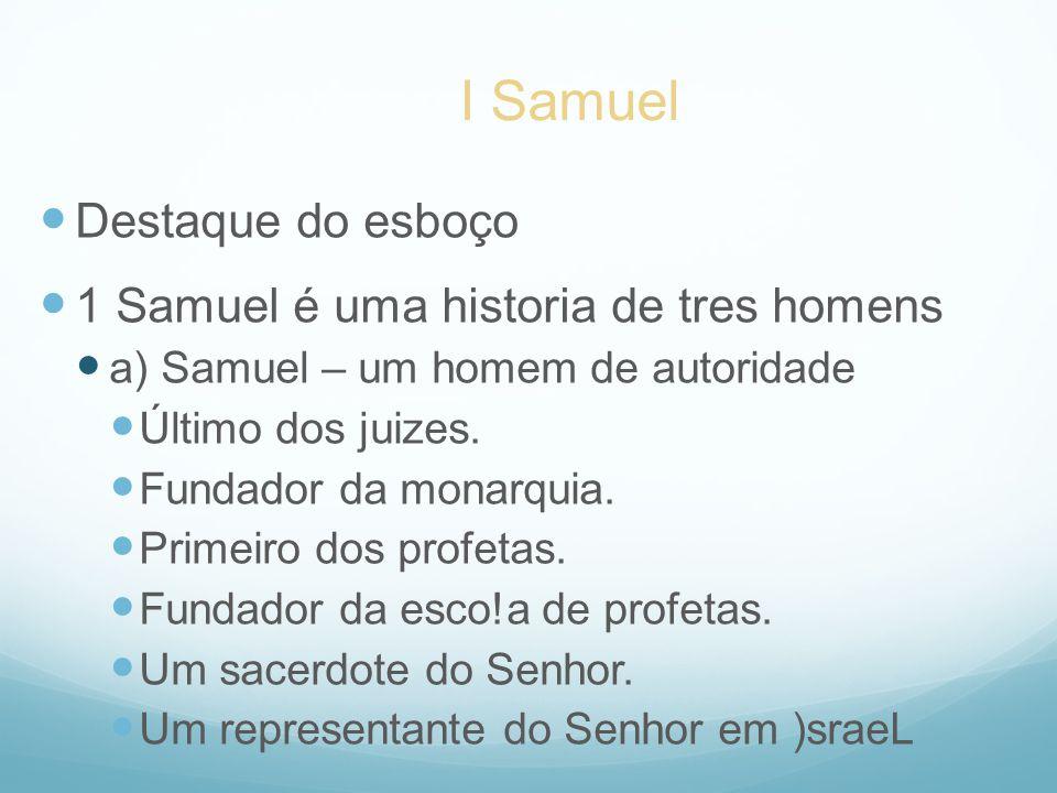 Destaque do esboço 1 Samuel é uma historia de tres homens a) Samuel – um homem de autoridade Último dos juizes. Fundador da monarquia. Primeiro dos pr