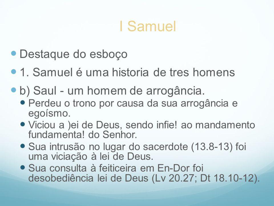 Destaque do esboço 1. Samuel é uma historia de tres homens b) Saul - um homem de arrogância. Perdeu o trono por causa da sua arrogância e egoísmo. Vic