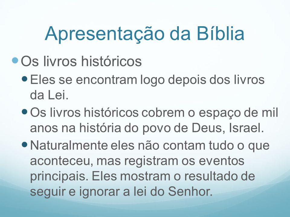 Apresentação da Bíblia Os livros históricos Eles se encontram logo depois dos livros da Lei. Os livros históricos cobrem o espaço de mil anos na histó