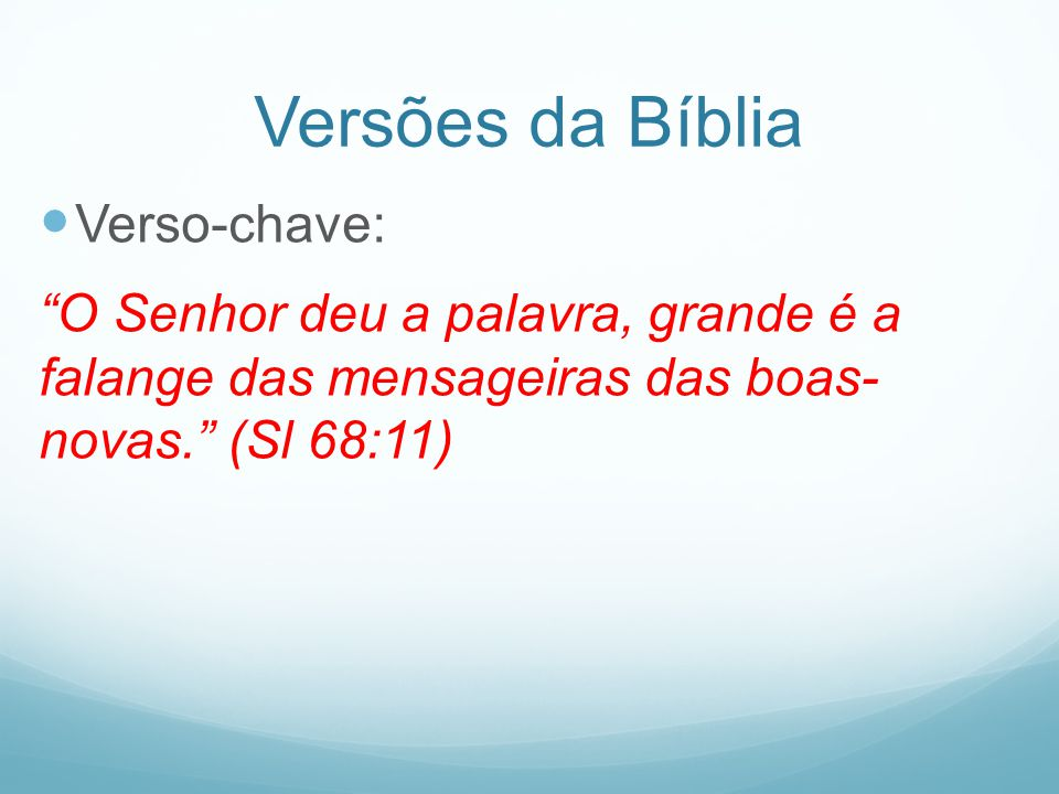 Versões da Bíblia Verso-chave: O Senhor deu a palavra, grande é a falange das mensageiras das boas- novas. (Sl 68:11)