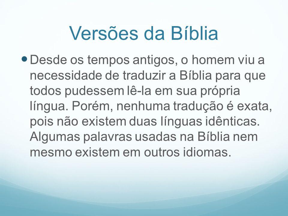 Versões da Bíblia Desde os tempos antigos, o homem viu a necessidade de traduzir a Bíblia para que todos pudessem lê-la em sua própria língua. Porém,