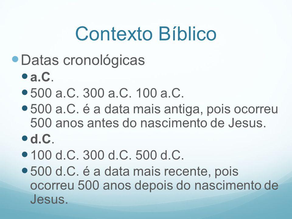 Contexto Bíblico Datas cronológicas a.C. 500 a.C. 300 a.C. 100 a.C. 500 a.C. é a data mais antiga, pois ocorreu 500 anos antes do nascimento de Jesus.