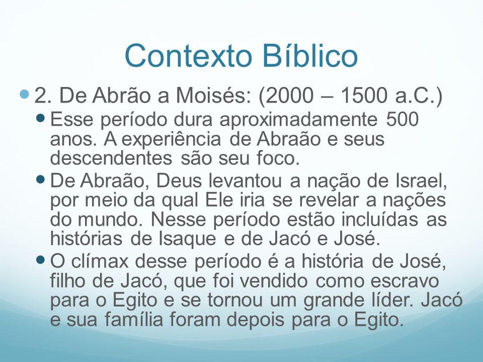 Contexto Bíblico 2. De Abrão a Moisés: (2000 – 1500 a.C.) Esse período dura aproximadamente 500 anos. A experiência de Abraão e seus descendentes são