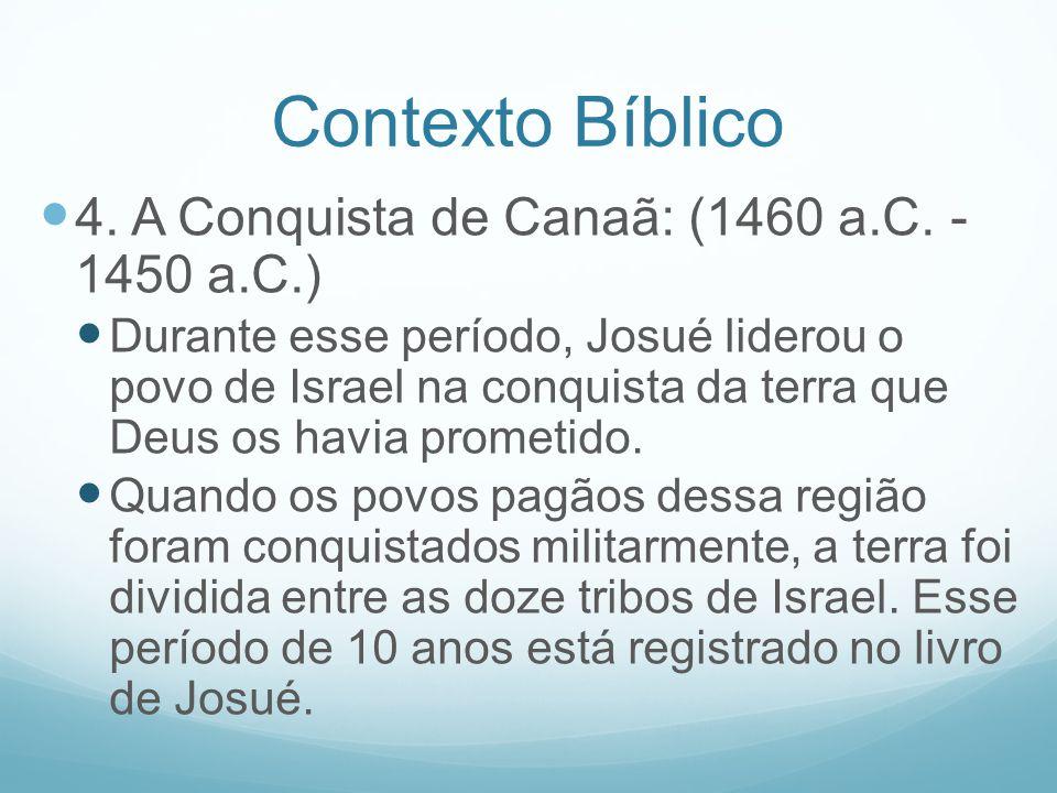 Contexto Bíblico 4. A Conquista de Canaã: (1460 a.C. - 1450 a.C.) Durante esse período, Josué liderou o povo de Israel na conquista da terra que Deus
