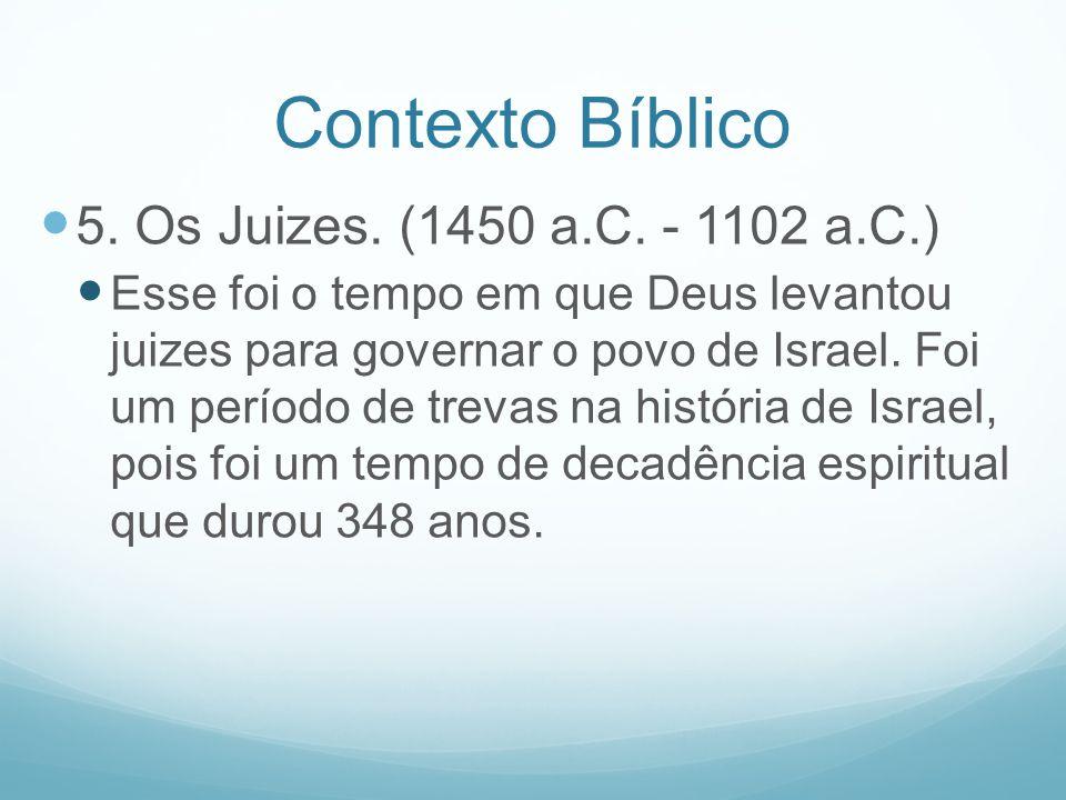 Contexto Bíblico 5. Os Juizes. (1450 a.C. - 1102 a.C.) Esse foi o tempo em que Deus levantou juizes para governar o povo de Israel. Foi um período de
