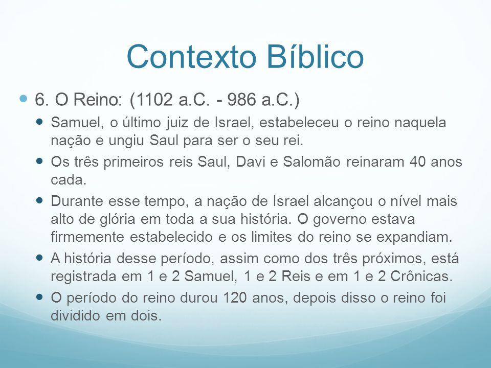 Contexto Bíblico 6. O Reino: (1102 a.C. - 986 a.C.) Samuel, o último juiz de Israel, estabeleceu o reino naquela nação e ungiu Saul para ser o seu rei