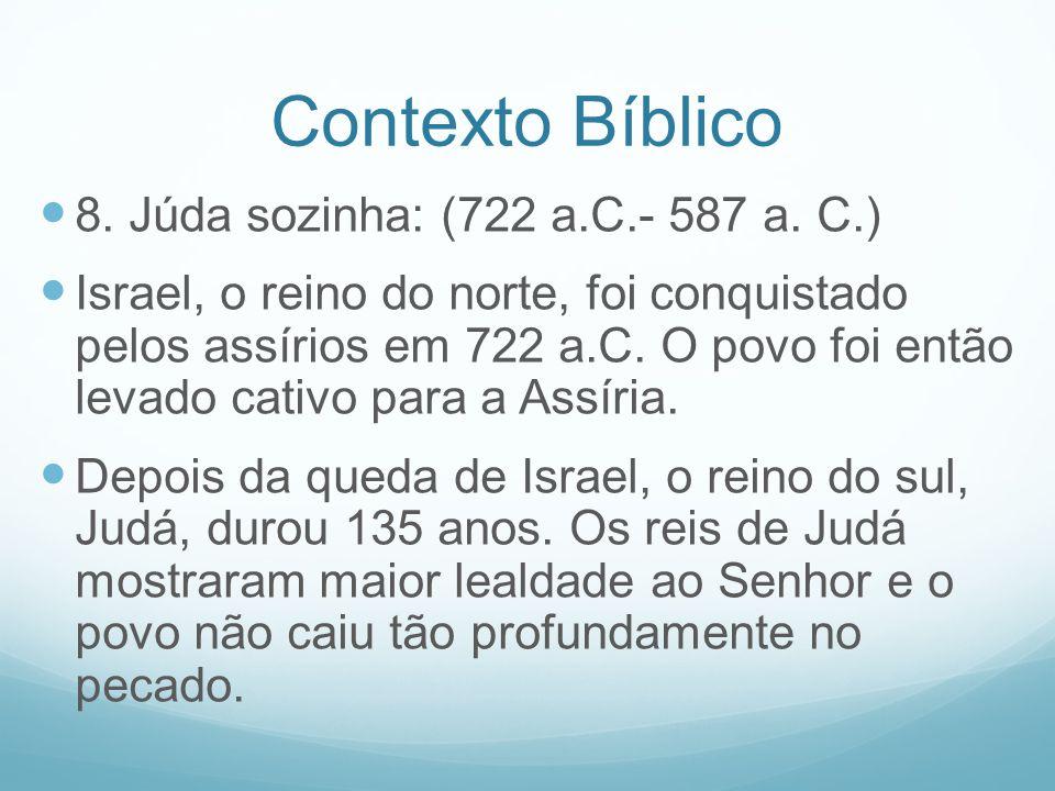 Contexto Bíblico 8. Júda sozinha: (722 a.C.- 587 a. C.) Israel, o reino do norte, foi conquistado pelos assírios em 722 a.C. O povo foi então levado c