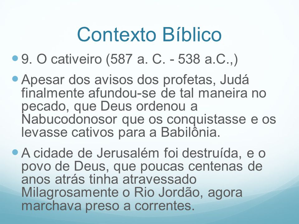 Contexto Bíblico 9. O cativeiro (587 a. C. - 538 a.C.,) Apesar dos avisos dos profetas, Judá finalmente afundou-se de tal maneira no pecado, que Deus
