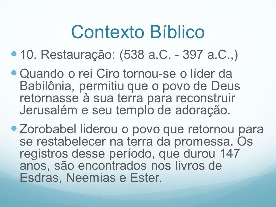 Contexto Bíblico 10. Restauração: (538 a.C. - 397 a.C.,) Quando o rei Ciro tornou-se o líder da Babilônia, permitiu que o povo de Deus retornasse à su