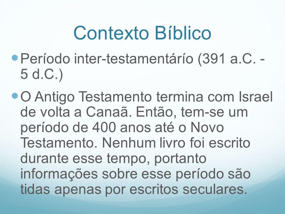 Contexto Bíblico Período inter-testamentárío (391 a.C. - 5 d.C.) O Antigo Testamento termina com Israel de volta a Canaã. Então, tem-se um período de