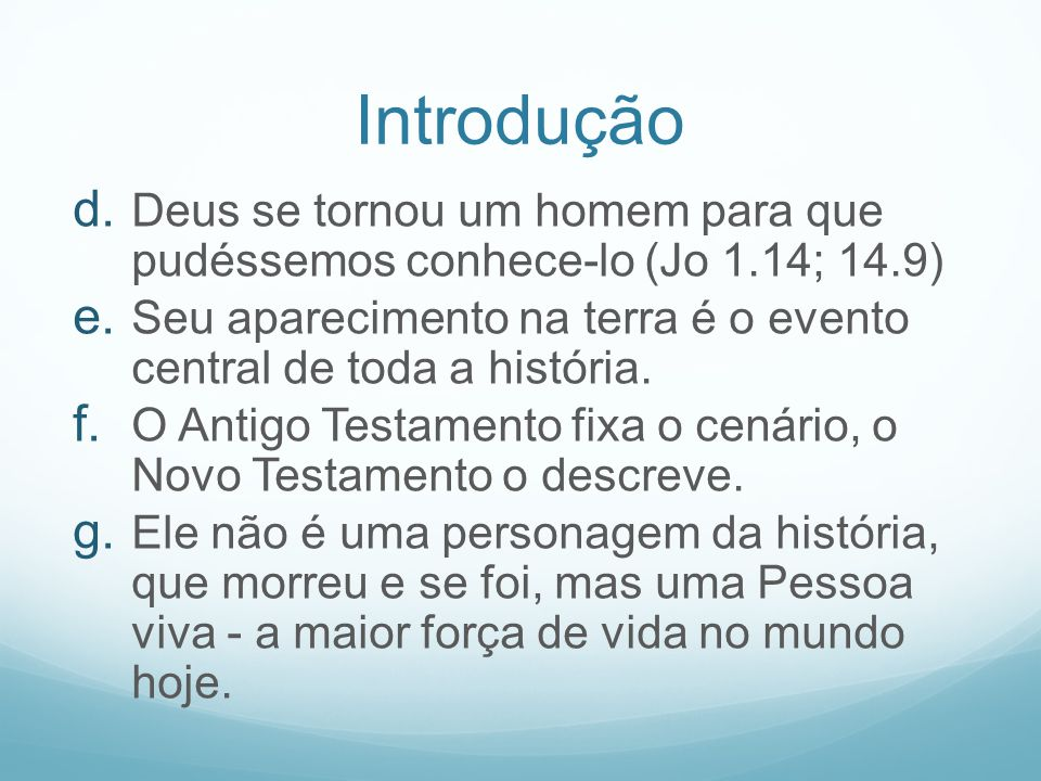 Introdução d. Deus se tornou um homem para que pudéssemos conhece-lo (Jo 1.14; 14.9) e. Seu aparecimento na terra é o evento central de toda a históri