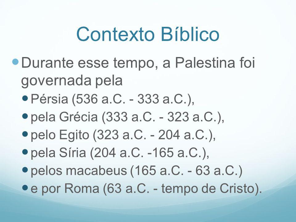 Contexto Bíblico Durante esse tempo, a Palestina foi governada pela Pérsia (536 a.C. - 333 a.C.), pela Grécia (333 a.C. - 323 a.C.), pelo Egito (323 a