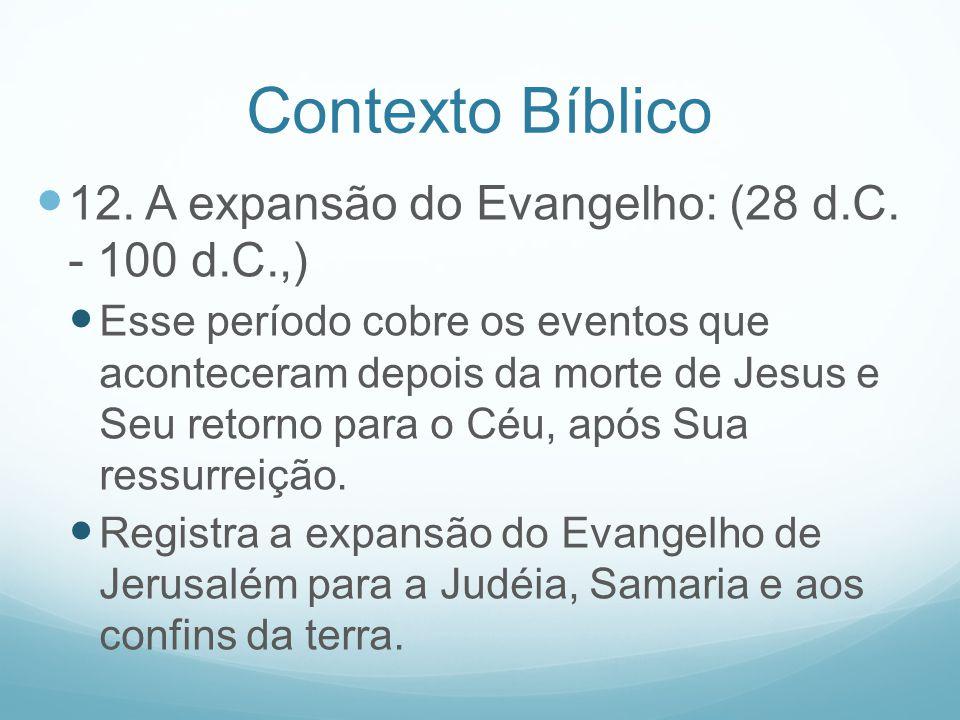 Contexto Bíblico 12. A expansão do Evangelho: (28 d.C. - 100 d.C.,) Esse período cobre os eventos que aconteceram depois da morte de Jesus e Seu retor