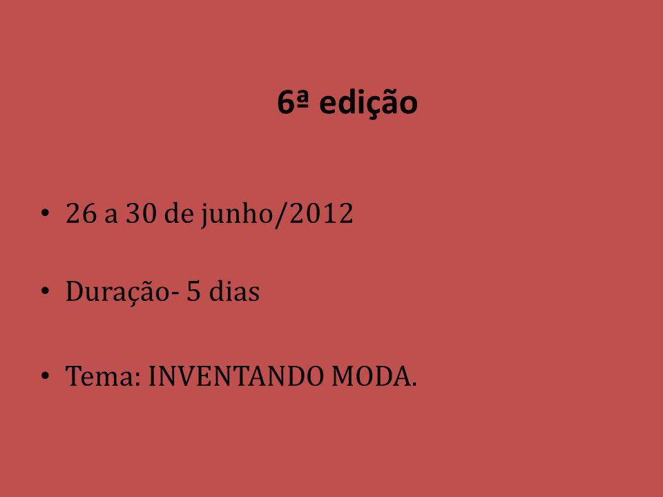 6ª edição 26 a 30 de junho/2012 Duração- 5 dias Tema: INVENTANDO MODA.