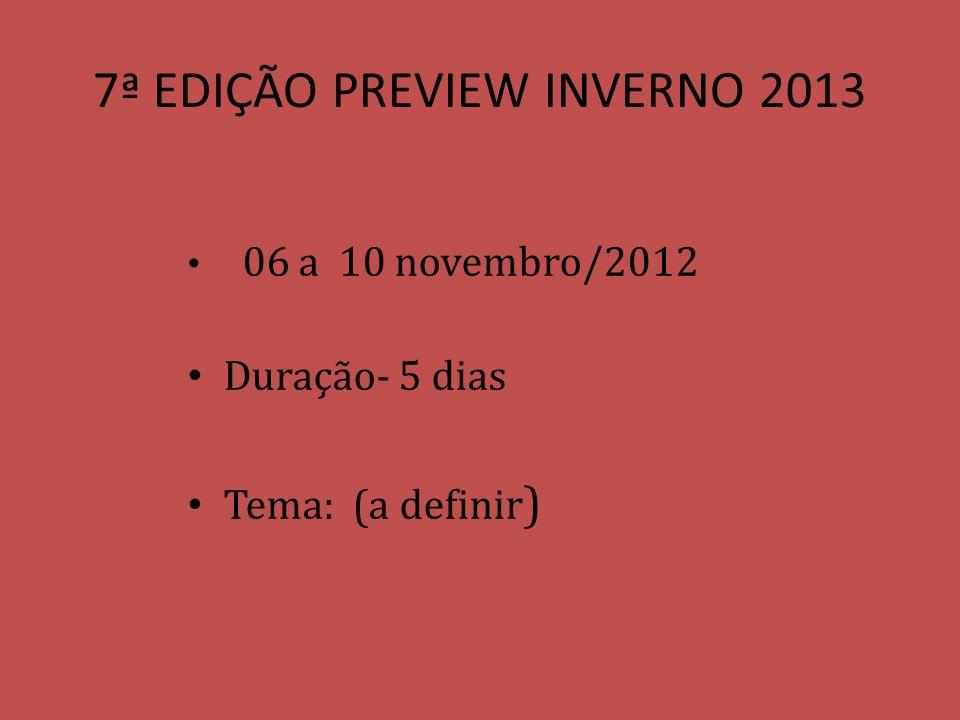 7ª EDIÇÃO PREVIEW INVERNO 2013 06 a 10 novembro/2012 Duração- 5 dias Tema: (a definir )