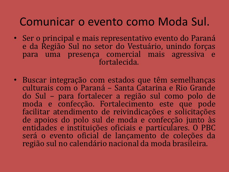 Comunicar o evento como Moda Sul. Ser o principal e mais representativo evento do Paraná e da Região Sul no setor do Vestuário, unindo forças para uma